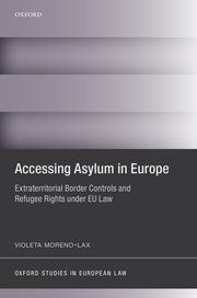 Violeta Moreno-Lax, Accessing Asylum in Europe: Extraterritorial Border Controls and Refugee Rights under EU Law, Oxford University Press, Nov. 2017