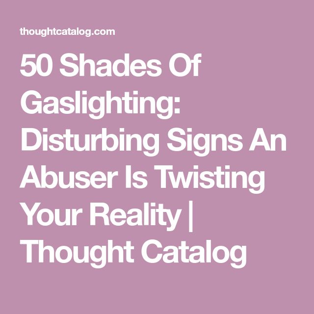 50 Shades Of Gaslighting: Disturbing Signs An Abuser Is Twisting Your Reality | Thought Catalog