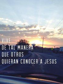 Vive de tal manera que otros quieran conocer a Jesus...