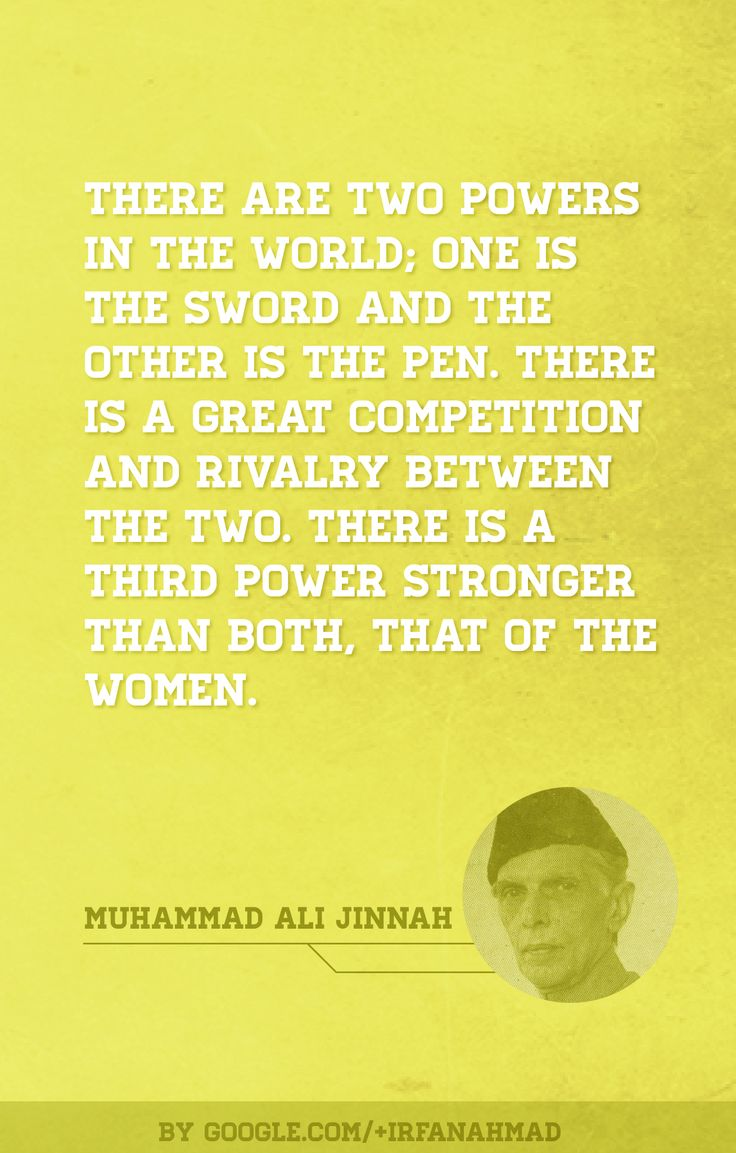 """""""There are two powers in the world; one is the sword and the other is the pen. There is a great competition and rivalry between the two. There is a third power stronger than both, that of the women.""""   ― Muhammad Ali Jinnah  #quoteoftheday   By:  https://plus.google.com/+IrfanAhmad http://www.digitalinformationworld.com/"""