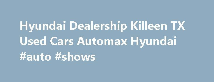 Hyundai Dealership Killeen TX Used Cars Automax Hyundai #auto #shows http://japan.remmont.com/hyundai-dealership-killeen-tx-used-cars-automax-hyundai-auto-shows/  #auto max # Hyundai dealership in Killeen, TX We have the Hyundai vehicles that you want and need in your life. Come to Automax Hyundai in Killeen, Texas, and see our huge selection of brand new Hyundai products. We feature over 200 new Hyundai vehicles in stock. That means when you come to Automax Hyundai, we will have the options…