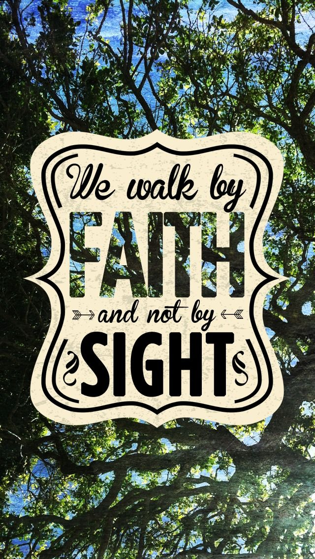 we walk by faith, and not by sight.
