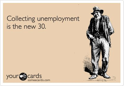 Collecting unemployment is the new 30.