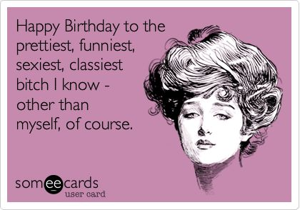 Happy Birthday to the prettiest, funniest, sexiest, classiest bitch I know - other than myself, of course. | Birthday Ecard