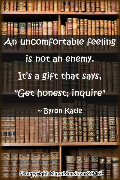 "An uncomfortable feeling is not an enemy. It's a gift that says ""Get honest; inquire"" ~Byron Katie"