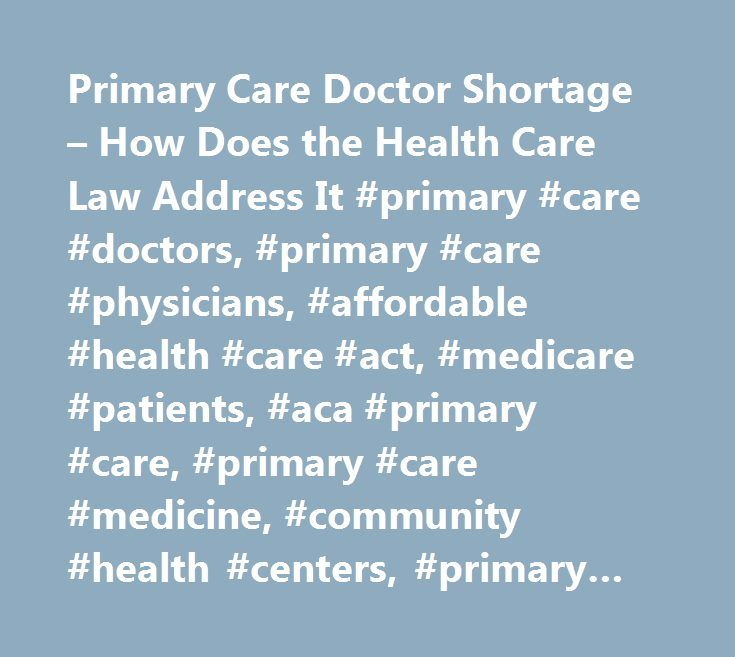 Primary Care Doctor Shortage – How Does the Health Care Law Address It #primary #care #doctors, #primary #care #physicians, #affordable #health #care #act, #medicare #patients, #aca #primary #care, #primary #care #medicine, #community #health #centers, #primary #care #providers, #doctor #shortage…