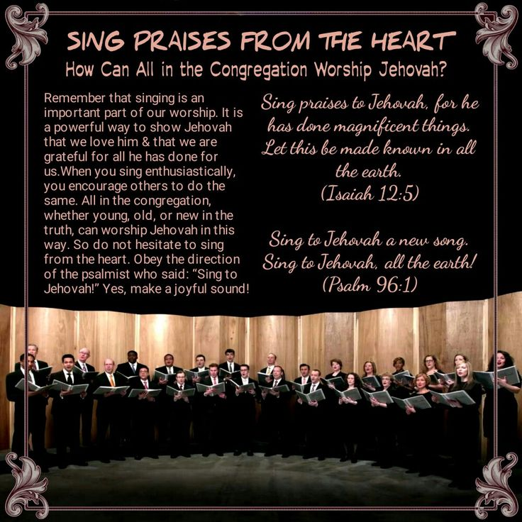 Sing praises to Jehovah, for he has done magnificent things. Let this be made known in all the earth. (Isaiah 12:5) Sing to Jehovah a new song. Sing to Jehovah, all the earth! (Psalm 96:1)