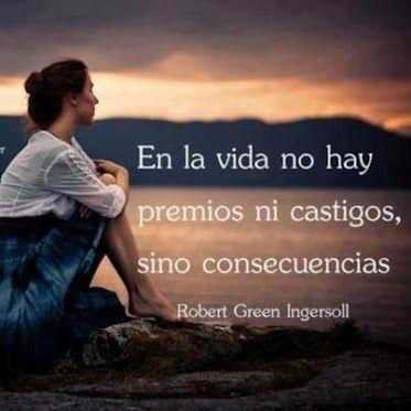 Consecuencias, como dice Robert Green Ingersoll. Consecuencias de lo que se hace y de lo que no se hace. Esa conexión directa entre lo que se realiza y lo que se logra, quita fuerza a las excusas, ...