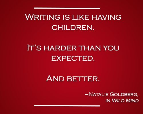 """""""Writing is like having children. It's harder than you expected. And better."""" -Natalie Goldberg"""