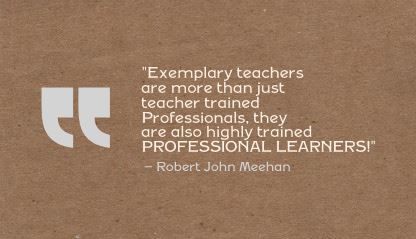 """Exemplary teachers are more than just teacher trained Professionals, they are also highly trained PROFESSIONAL LEARNERS!"" Robert John Meehan"