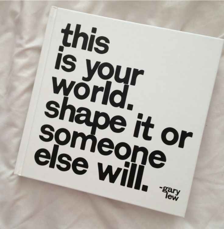 """""""This is your world. Shape it or someone else will."""" - Gary Lew"""