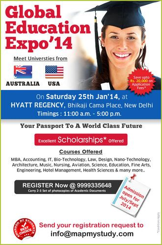 GLOBAL EDUCATION EXPO 2014 : GLOBAL EDUCATION EXPO 2014  Meet University Representatives from AUSTRALIA & USA Date: 25 January 2014 Day: Saturday Time: 11:00 AM to 5:00 PM  Courses Offered: MBA, Accounting, Bio-Technology, Law, Design, Nano-Technology, Architecture, Music, Nursing, Aviation, Science, Education, Fine Arts, Engineering, Hotel Management, Health Sciences, and Many more...  Send your request for Registration to info@mapmystudy.com or Call +91 9999335648  Visit www.mapmystudy.com