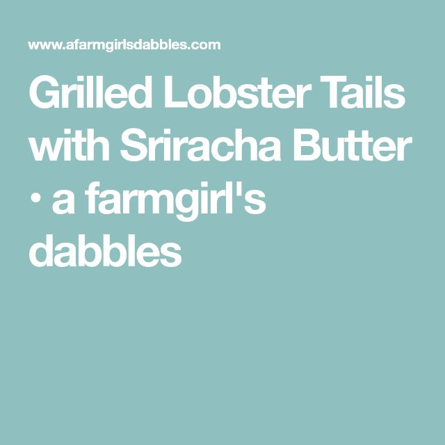 Grilled Lobster Tails with Sriracha Butter • a farmgirl's dabbles