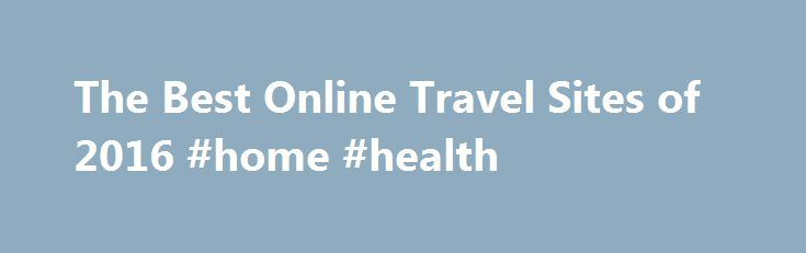 The Best Online Travel Sites of 2016 #home #health http://hotel.remmont.com/the-best-online-travel-sites-of-2016-home-health/  #best travel deals # Online Travel Sites Reviews Online Travel Sites Review Why Use an Online Travel Site? The top performers in our review are Orbitz. the Gold Award winner; CheapTickets. the Silver Award winner; and Priceline. the Bronze Award winner. Here's more on choosing a site to meet your needs, along with detail on […]