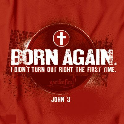 """Picture of a T-shirt that says, """"Born again. I didn't turn our right the first time. John 3."""""""