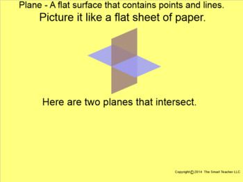 This is a 13 page Smartboard file explaining the 3 undefined terms in geometry. These are the building blocks for geometry. The definitions of point, line, and plane are shown and examples follow to help students understand these terms.