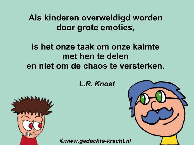Als kinderen overweldigd worden door grote emoties,  is het onze taak om onze kalmte met hen te delen en niet om de chaos te versterken.  L.R. Knost