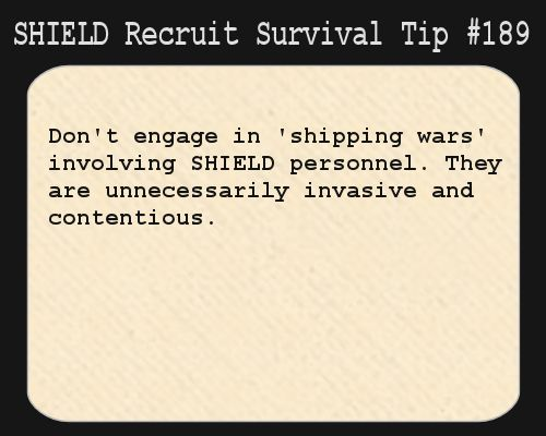 "S.H.I.E.L.D. Recruit Survival Tip <-- I'm just imagining ship wars in the staff room, like ""I SHIP IRON MAN AND CAPTAIN AMERICA AND YOU CAN SHUT THE HELL UP."" ""NO, IRON MAN BELONGS WITH LOKI, YOU IDIOT!"" and then the Avengers are just standing in the doorway, laughing."
