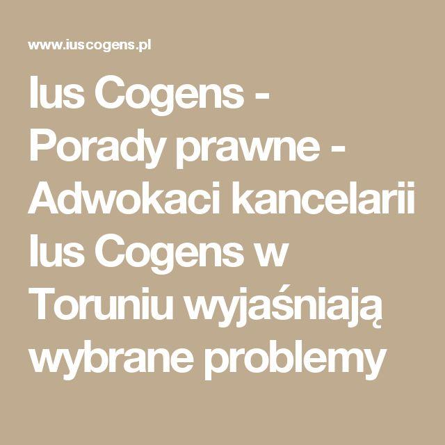 Ius Cogens - Porady prawne - Adwokaci kancelarii Ius Cogens w Toruniu wyjaśniają wybrane problemy