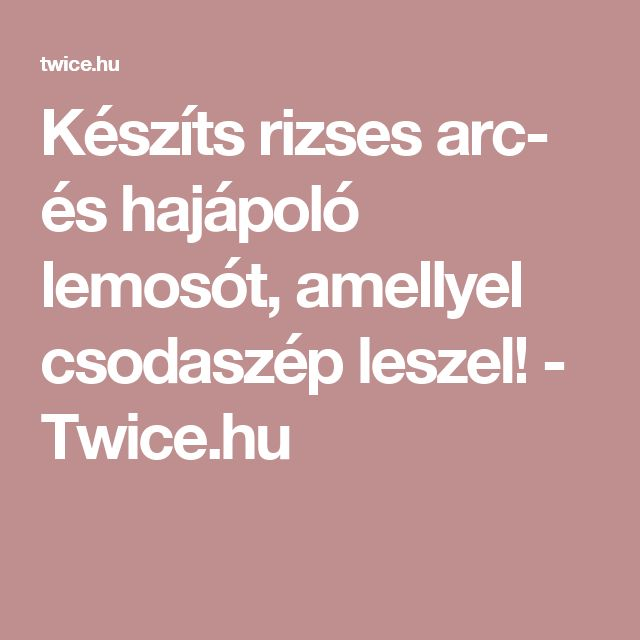 Készíts rizses arc- és hajápoló lemosót, amellyel csodaszép leszel! - Twice.hu