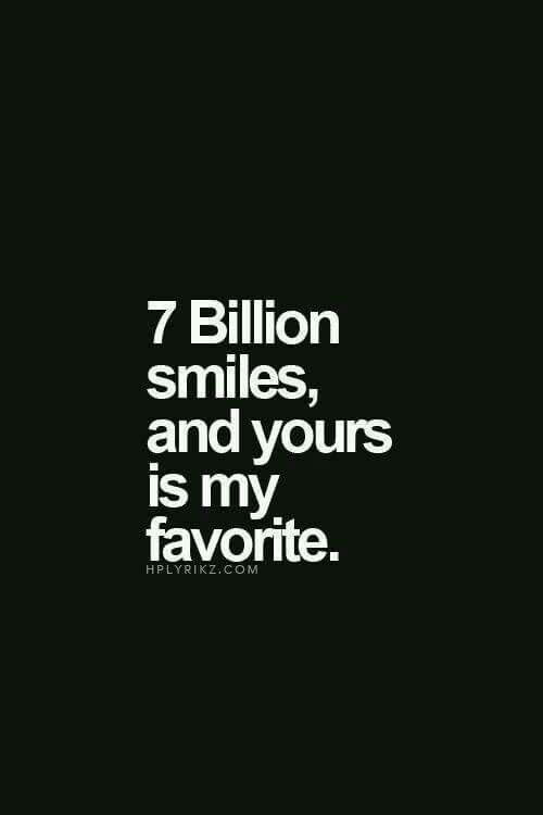 7 billion smiles, and yours is my favorite.