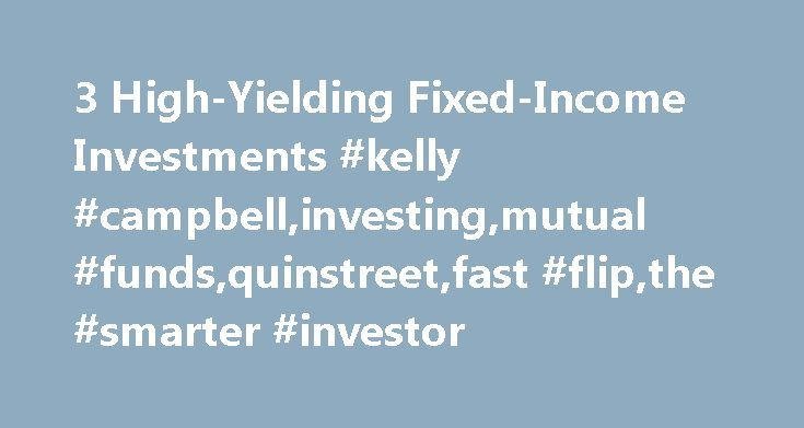 3 High-Yielding Fixed-Income Investments #kelly #campbell,investing,mutual #funds,quinstreet,fast #flip,the #smarter #investor http://puerto-rico.remmont.com/3-high-yielding-fixed-income-investments-kelly-campbellinvestingmutual-fundsquinstreetfast-flipthe-smarter-investor/  # 3 High-Yielding Fixed-Income Investments A one year certificate of deposit (CD) is currently paying an average rate of 0.85 percent—not even one percent. Interestingly, that same CD was paying closer to 6 percent five…