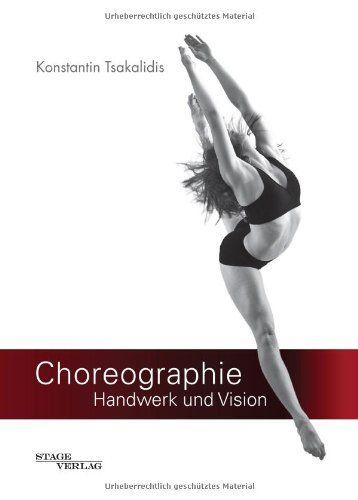 Choreographie - Handwerk und Vision: Fachbuch für Choreographen, Tänzer und Performer: Amazon.de: Konstantin Tsakalidis: Bücher