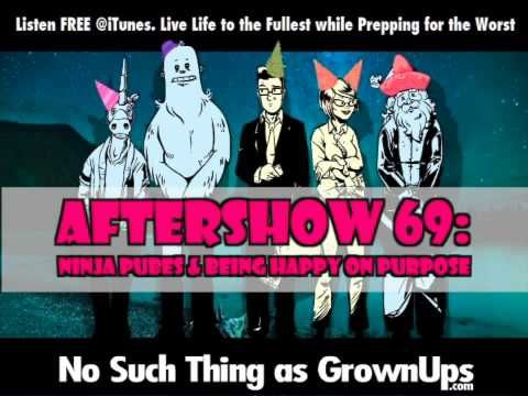 Aftershow 69: Ninja Pubes and Being Happy on Purpose  Become our Patron at PATREON & get all the BONUS No Grown Ups Content