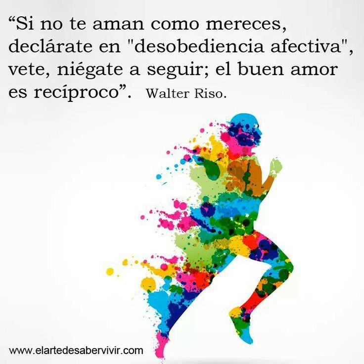 """""""Si no te aman como mereces, declárate en """"desobedencia afectiva"""" vete, niégate a seguir; el buen amor es recíproco"""". #frases #citas #WalterRiso"""