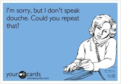 I'm sorry, but I don't speak jerk, could you repeat that?
