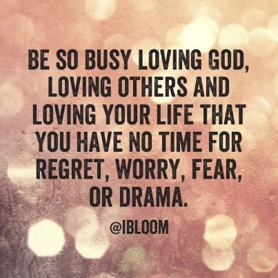Be so busy loving God, loving others and loving your life that you have no time for regret, worry, fear, or drams ~~I Love the Bible and Jesus Christ, Christian Quotes and verses.