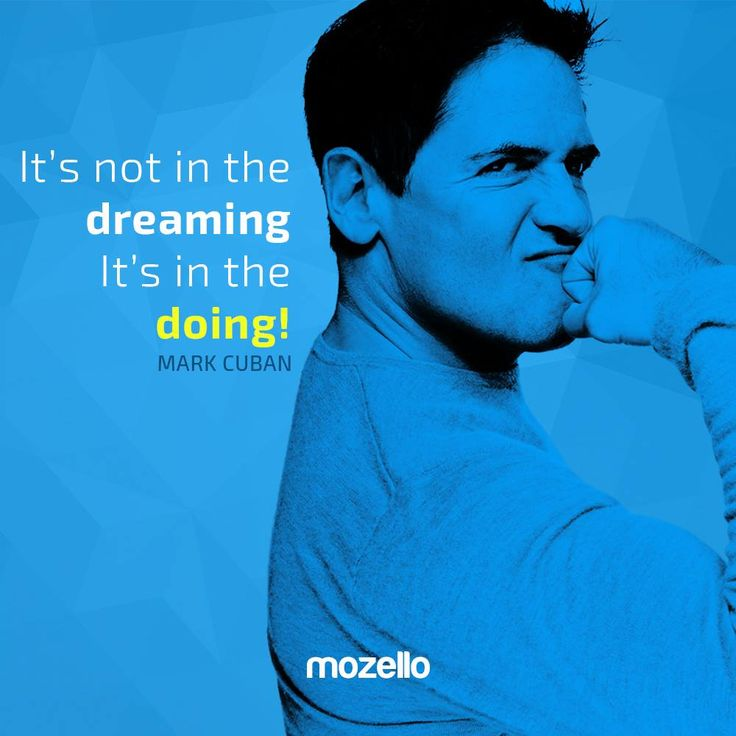 It's not in the dreaming. It's in the doing! - Mark Cuban www.mozello.com