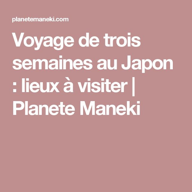 Voyage de trois semaines au Japon : lieux à visiter | Planete Maneki