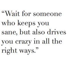 There is someone in this world that drives me crazy and I love it! I will wait for her...