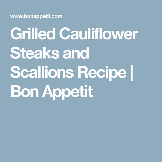 Grilled Cauliflower Steaks and Scallions Recipe | Bon Appetit