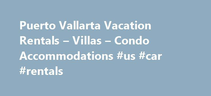 Puerto Vallarta Vacation Rentals – Villas – Condo Accommodations #us #car #rentals http://renta.remmont.com/puerto-vallarta-vacation-rentals-villas-condo-accommodations-us-car-rentals/  #cheap condos for rent # Puerto Vallarta Vacation Rentals Puerto Vallarta Condo Rentals – The Best Area Accommodations Sun, sand and warm tropical beauty – – that's Puerto Vallarta, a vacation in Mexico . Puerto Vallarta is a charming coastal city where visitors can experience the beauty and traditions of…
