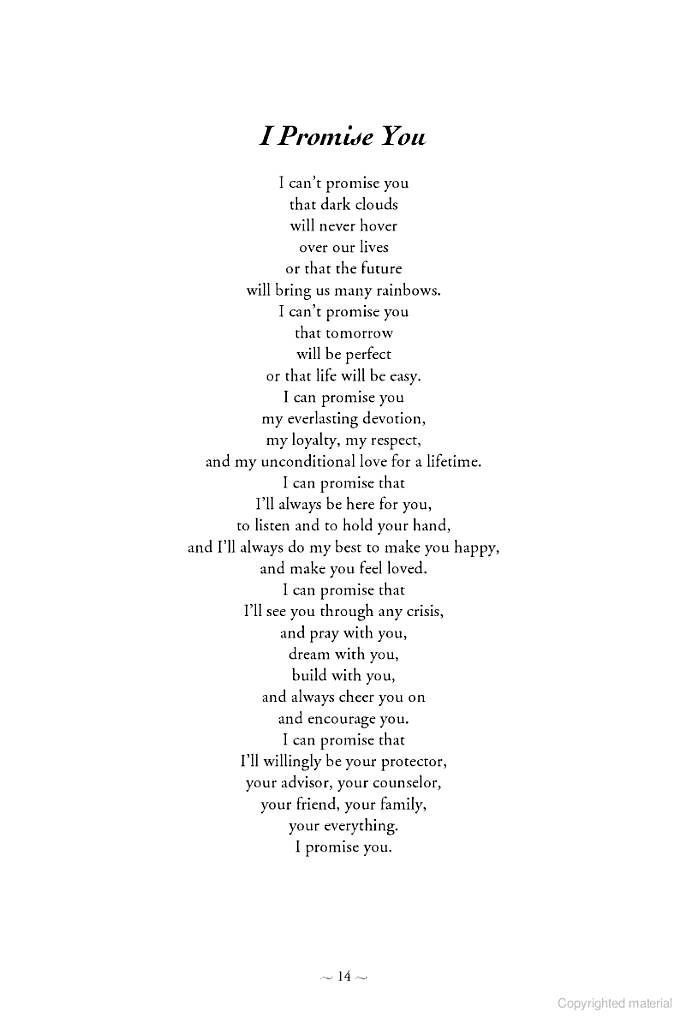Jeg kan ikke love dig, at der aldrig kommer mørke i vores liv. At i morgen er perfekt. At vores liv bliver nemt. Jeg kan love dig min loyalitet, min respekt, min ubetingede kærlighed for altid. At jeg altid vil være her for dig og lytte til dig. Gøre mit bedste for at gøre dig glad. Og få dig til at føle dig elsket. Jeg vil hjælpe dig gennem alt, støtte dig, heppe på dig. Jeg lover dig, at jeg er ved din side for evigt som din ven, din elsker, din familie, din alting. Det lover jeg dig.