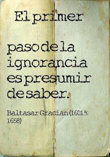 """""""El primer paso de la ignorancia es presumir de saber"""". Baltasar Gracian y…"""