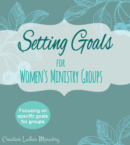 Setting Goals for Womens Ministry Groups:  Creative Ladies Ministry - specific goals for the ladies in your church groups