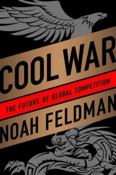 Cool War: The future of global competition by Noah Feldman