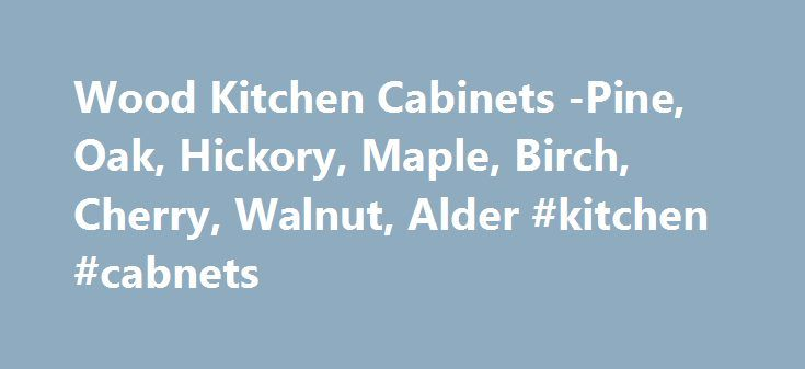 Wood Kitchen Cabinets -Pine, Oak, Hickory, Maple, Birch, Cherry, Walnut, Alder #kitchen #cabnets http://kitchen.remmont.com/wood-kitchen-cabinets-pine-oak-hickory-maple-birch-cherry-walnut-alder-kitchen-cabnets/  #pine kitchen cabinets # Wood Kitchen Cabinets Wood is one material that will never go out of style. It offers a rich classic appeal that comes in a variety of species. Depending on your own personal taste, you can create the look and feel most desired. The species of wood that you…