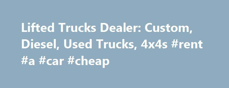 Lifted Trucks Dealer: Custom, Diesel, Used Trucks, 4x4s #rent #a #car #cheap http://nigeria.remmont.com/lifted-trucks-dealer-custom-diesel-used-trucks-4x4s-rent-a-car-cheap/  #trucks for sale # Lifted Trucks Welcome to Lifted Trucks. formerly known as AutoNow. We offer the largest selection of custom lifted trucks for sale in the Southwest, along with a huge selection of hard to find used diesel trucks and factory stock trucks for sale. Choose from an array of stock trucks, lifted Chevy…