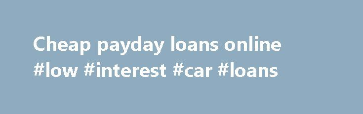 Cheap payday loans online #low #interest #car #loans http://loan-credit.remmont.com/cheap-payday-loans-online-low-interest-car-loans/  #cheap payday loans # cheap payday loans online There are lots of cheap payday loans online and you found the absolute best and I mean best place to get one. Many lenders want you to jump through hoops and fill out endless forms. Not here, this is just a quick unsecured loan. Cheap payday loans […]