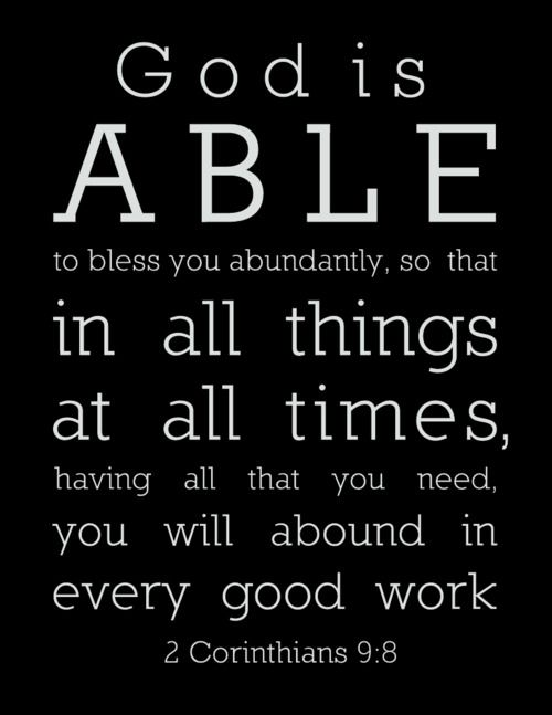 2 Corinthians 9:8 - And God is able to make all grace abound to you, so that in all things at all times, having all that you need, you will abound in every good work.