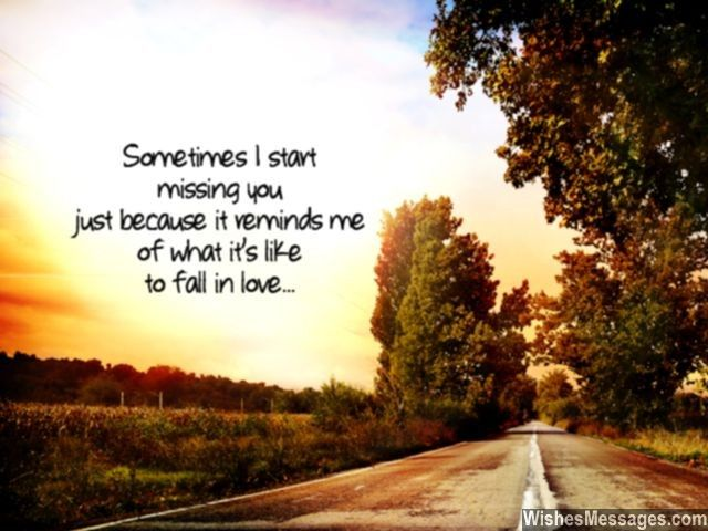 Sometimes I start missing you just because it reminds me of what it's like to fall in love... via WishesMessages.com