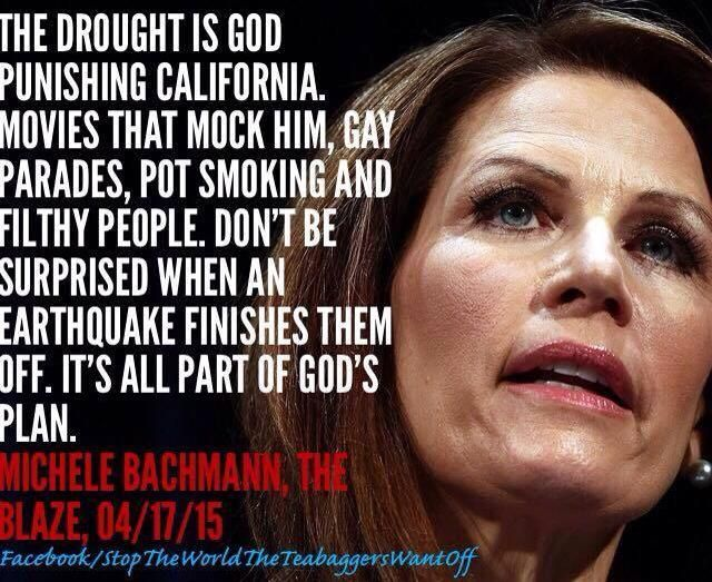 The drought is god punishing California. Movies that mock him, gay parades, pot smoking and filthy people. Don't be surprised when an earthquake finishes them off. It's all part of god's plan. --Michele Bachmann, The Blaze, 4/17/15 | Amazing anyone listens to this POS idiot. It's apparent when you look at those eyes that nobody is home. Still can't believe people elect idiots like this.