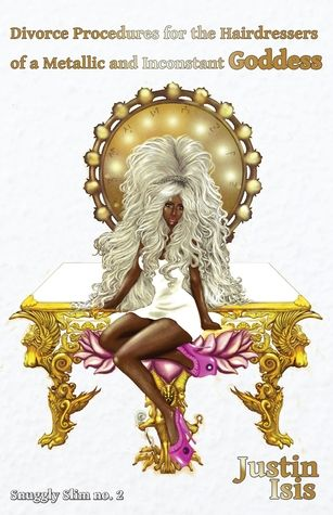 Divorce Procedures for the Hairdressers of a Metallic and Inconstant Goddess by Justin Isis. Snuggly Book, 2016.  book review, 2016 books, book cover, poetry, poems, poetry review