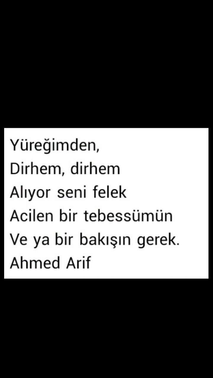 Yüreğimden Dirhem dirhem Alıyor seni felek  Acilen bir tebessümün  Veya bir bakışın gerek Ahmed Arif