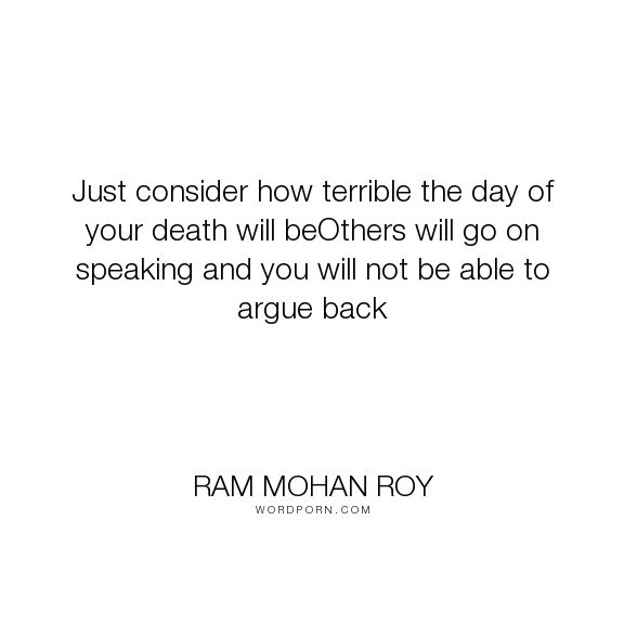 """Ram Mohan Roy - """"Just consider how terrible the day of your death will beOthers will go on speaking..."""". death, argument"""