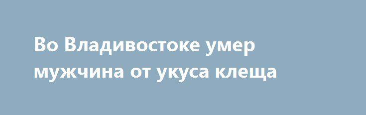 Во Владивостоке умер мужчина от укуса клеща https://apral.ru/2017/07/14/vo-vladivostoke-umer-muzhchina-ot-ukusa-kleshha.html  Во Владивостоке зафиксирован первый случай смерти от укуса клеща. На момент смерти мужчине был 61 год. Ситуация могла иметь другой исход, если бы пострадавший своевременно обратился за медицинской помощью. По словам медиков, больной сдал насекомое в лабораторию для проведения соответствующих анализов. Мужчину было информировано об опасности клеща, однако в течении…